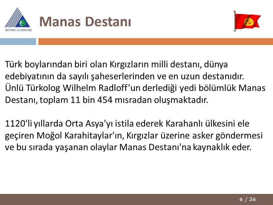 6 / 36 YEDİTEPE ÜNİVERSİTESİ Manas Destanı Türk boylarından biri olan Kırgızların milli destanı, dünya edebiyatının da sayılı şaheserlerinden ve en uz