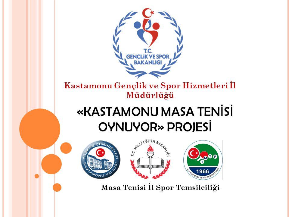 «KASTAMONU MASA TEN İ S İ OYNUYOR» PROJES İ Masa Tenisi İl Spor Temsilciliği Kastamonu Gençlik ve Spor Hizmetleri İl Müdürlüğü