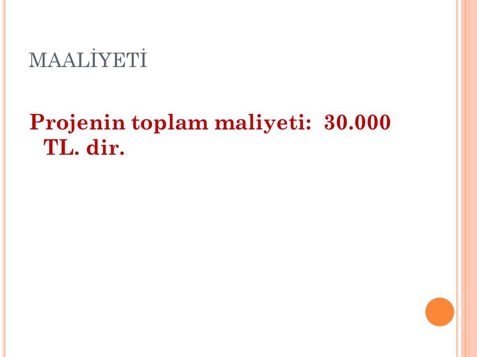 MAALİYETİ Projenin toplam maliyeti: 30.000 TL. dir.