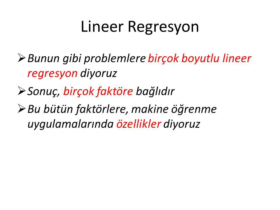 Lineer Regresyon  Bunun gibi problemlere birçok boyutlu lineer regresyon diyoruz  Sonuç, birçok faktöre bağlıdır  Bu bütün faktörlere, makine öğrenme uygulamalarında özellikler diyoruz