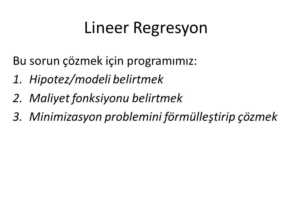 Lineer Regresyon Bu sorun çözmek için programımız: 1.Hipotez/modeli belirtmek 2.Maliyet fonksiyonu belirtmek 3.Minimizasyon problemini förmülleştirip