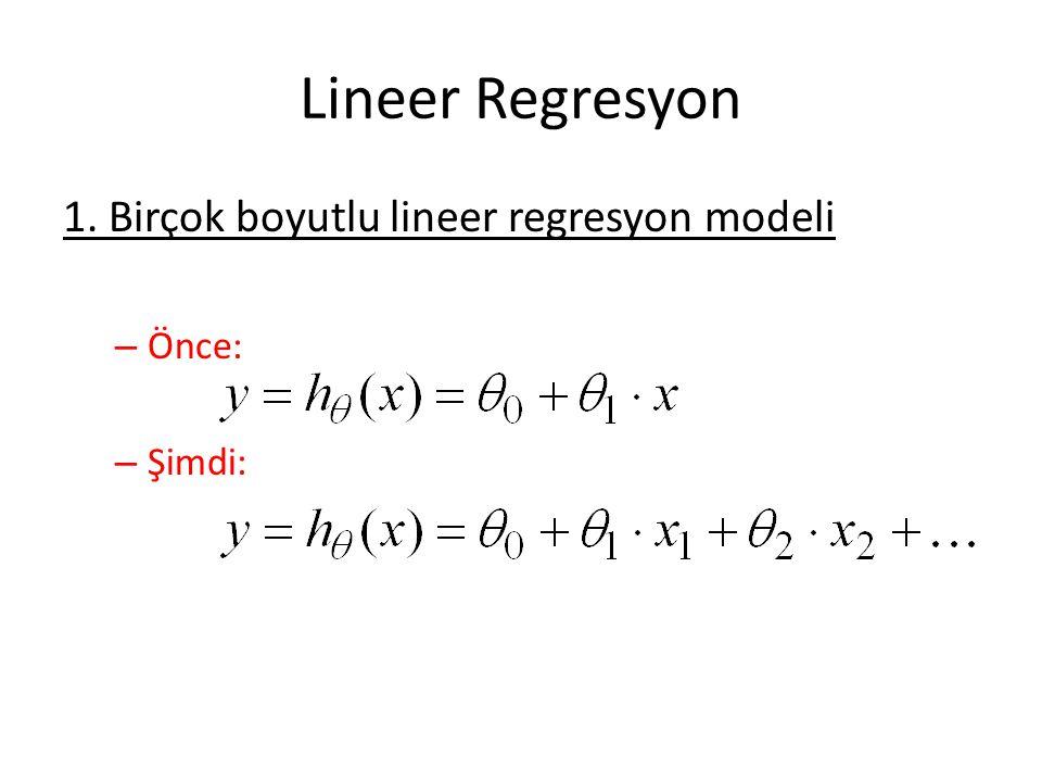 Lineer Regresyon 1. Birçok boyutlu lineer regresyon modeli – Önce: – Şimdi: