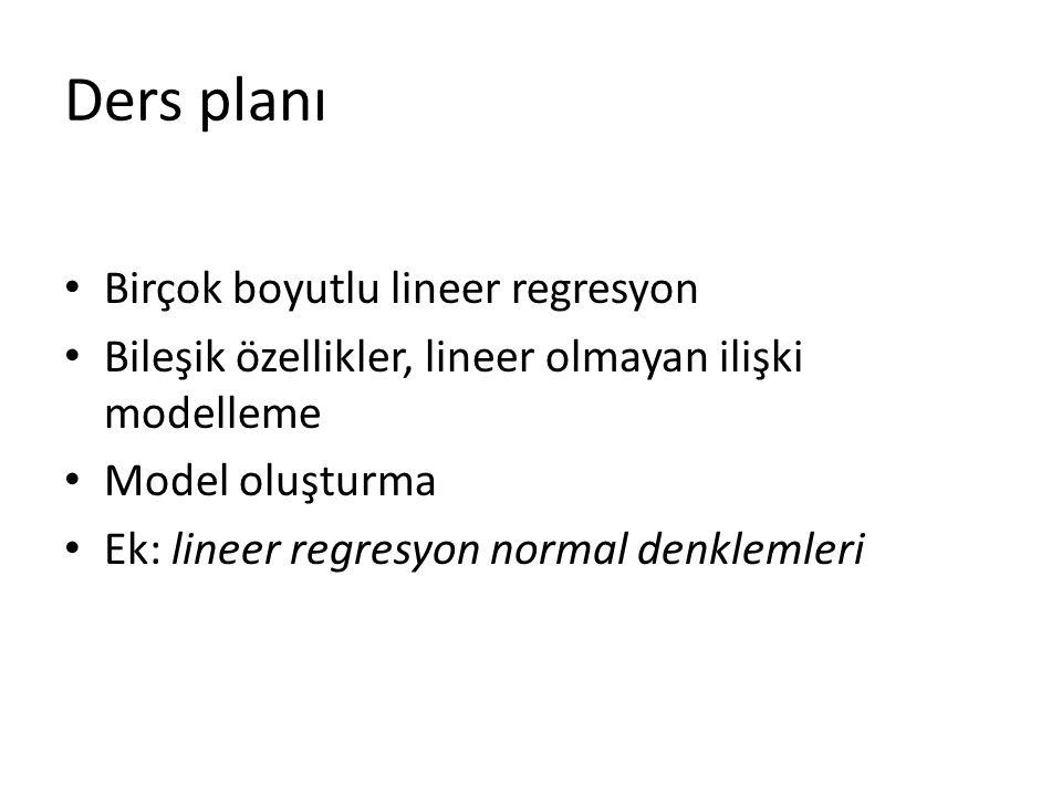 Ders planı • Birçok boyutlu lineer regresyon • Bileşik özellikler, lineer olmayan ilişki modelleme • Model oluşturma • Ek: lineer regresyon normal denklemleri