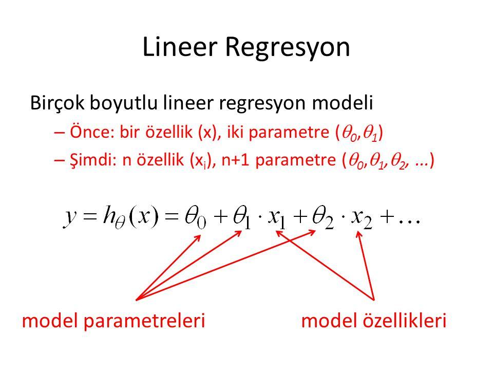 Lineer Regresyon Birçok boyutlu lineer regresyon modeli – Önce: bir özellik (x), iki parametre (  0,  1 ) – Şimdi: n özellik (x i ), n+1 parametre (  0,  1,  2,...) model parametrelerimodel özellikleri