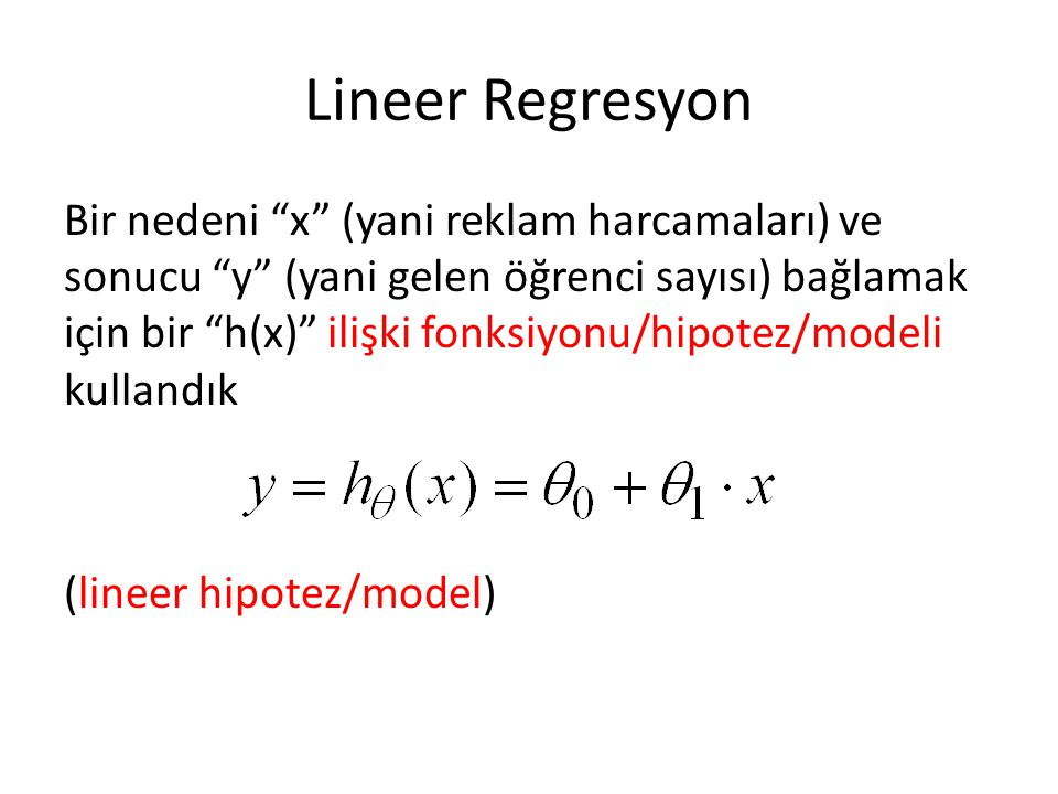 Lineer Regresyon Bir nedeni x (yani reklam harcamaları) ve sonucu y (yani gelen öğrenci sayısı) bağlamak için bir h(x) ilişki fonksiyonu/hipotez/modeli kullandık (lineer hipotez/model)