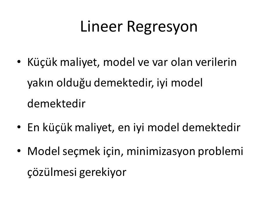 Lineer Regresyon • Küçük maliyet, model ve var olan verilerin yakın olduğu demektedir, iyi model demektedir • En küçük maliyet, en iyi model demektedir • Model seçmek için, minimizasyon problemi çözülmesi gerekiyor