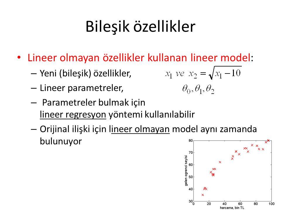 Bileşik özellikler • Lineer olmayan özellikler kullanan lineer model: – Yeni (bileşik) özellikler, – Lineer parametreler, – Parametreler bulmak için lineer regresyon yöntemi kullanılabilir – Orijinal ilişki için lineer olmayan model aynı zamanda bulunuyor