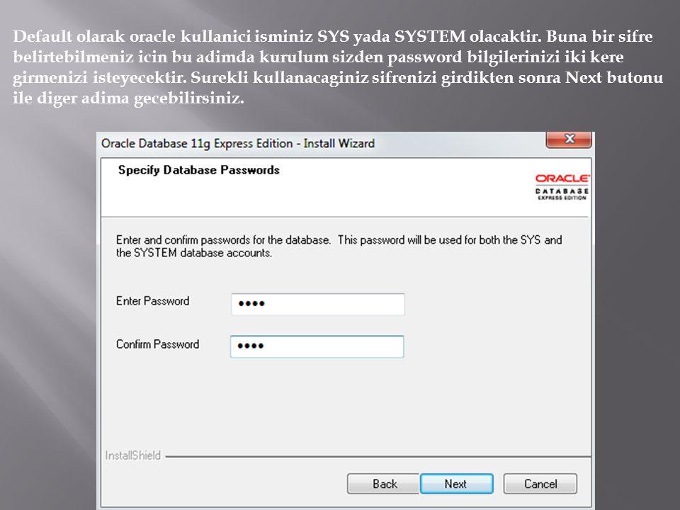 Default olarak oracle kullanici isminiz SYS yada SYSTEM olacaktir. Buna bir sifre belirtebilmeniz icin bu adimda kurulum sizden password bilgilerinizi