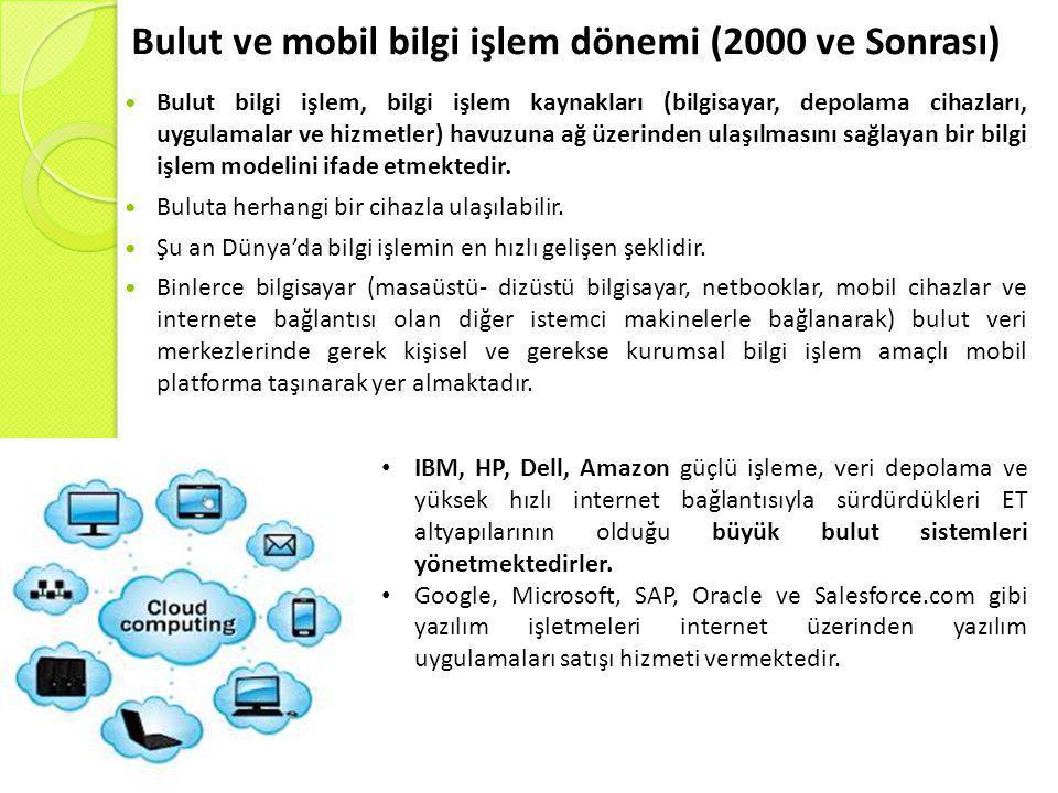 Bulut ve mobil bilgi işlem dönemi (2000 ve Sonrası)  Bulut bilgi işlem, bilgi işlem kaynakları (bilgisayar, depolama cihazları, uygulamalar ve hizmetler) havuzuna ağ üzerinden ulaşılmasını sağlayan bir bilgi işlem modelini ifade etmektedir.