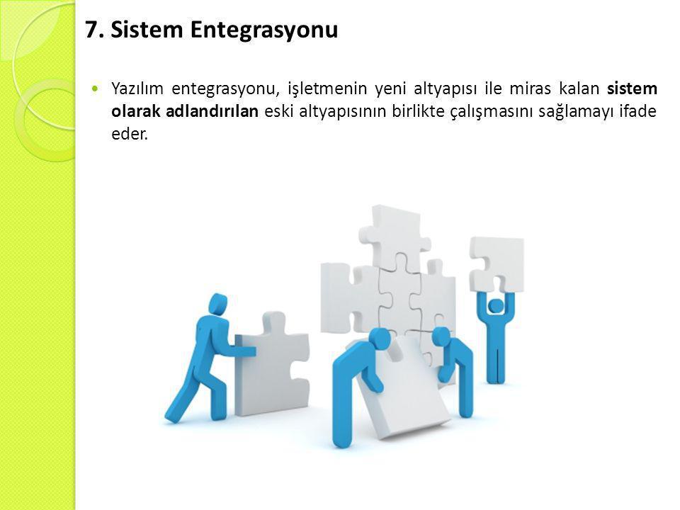 7. Sistem Entegrasyonu  Yazılım entegrasyonu, işletmenin yeni altyapısı ile miras kalan sistem olarak adlandırılan eski altyapısının birlikte çalışma