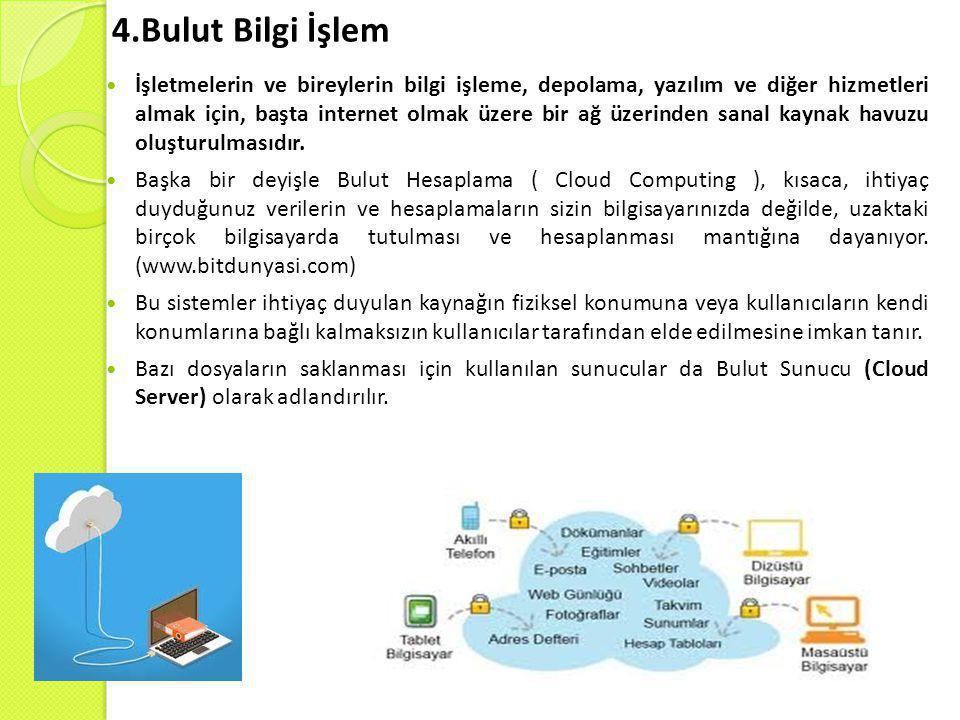 4.Bulut Bilgi İşlem  İşletmelerin ve bireylerin bilgi işleme, depolama, yazılım ve diğer hizmetleri almak için, başta internet olmak üzere bir ağ üzerinden sanal kaynak havuzu oluşturulmasıdır.