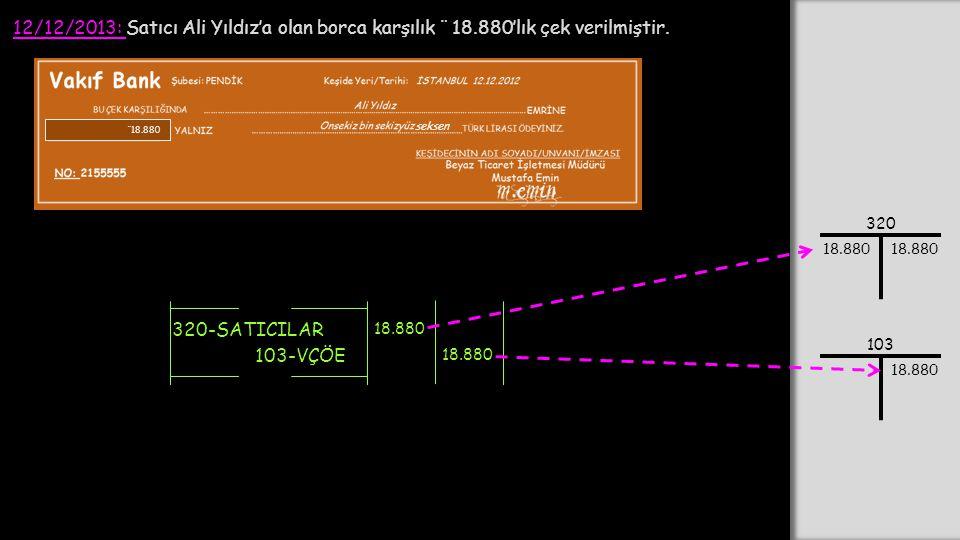 12/12/2013: Satıcı Ali Yıldız'a olan borca karşılık ¨ 18.880'lık çek verilmiştir. 320-SATICILAR 18.880 103-VÇÖE 18.880 320 18.880 103 18.880 ¨ 18.880