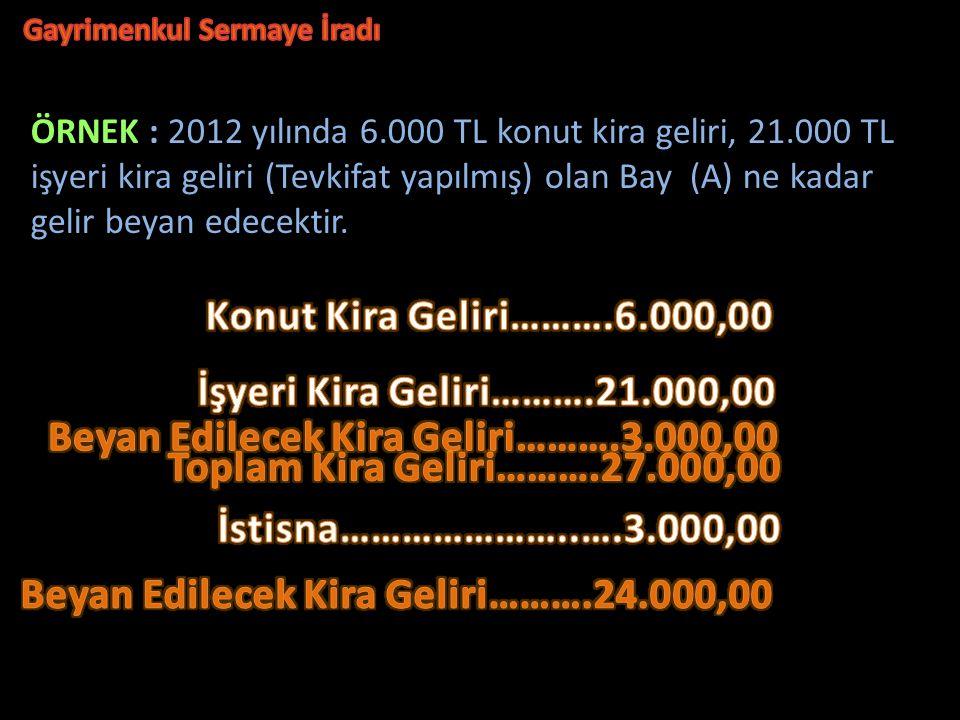 ÖRNEK : 2012 yılında 6.000 TL konut kira geliri, 21.000 TL işyeri kira geliri (Tevkifat yapılmış) olan Bay (A) ne kadar gelir beyan edecektir.