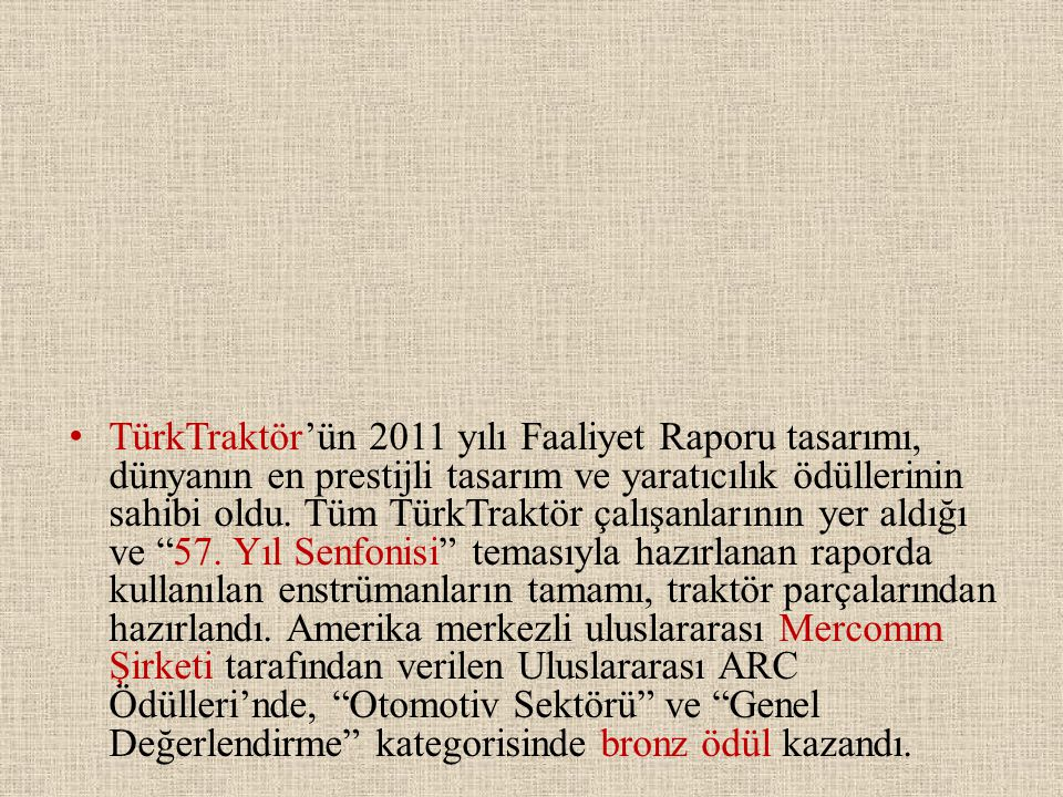 • TürkTraktör'ün 2011 yılı Faaliyet Raporu tasarımı, dünyanın en prestijli tasarım ve yaratıcılık ödüllerinin sahibi oldu. Tüm TürkTraktör çalışanları