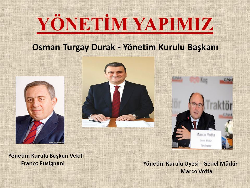 YÖNETİM YAPIMIZ Osman Turgay Durak - Yönetim Kurulu Başkanı Yönetim Kurulu Başkan Vekili Franco Fusignani Yönetim Kurulu Üyesi - Genel Müdür Marco Vot