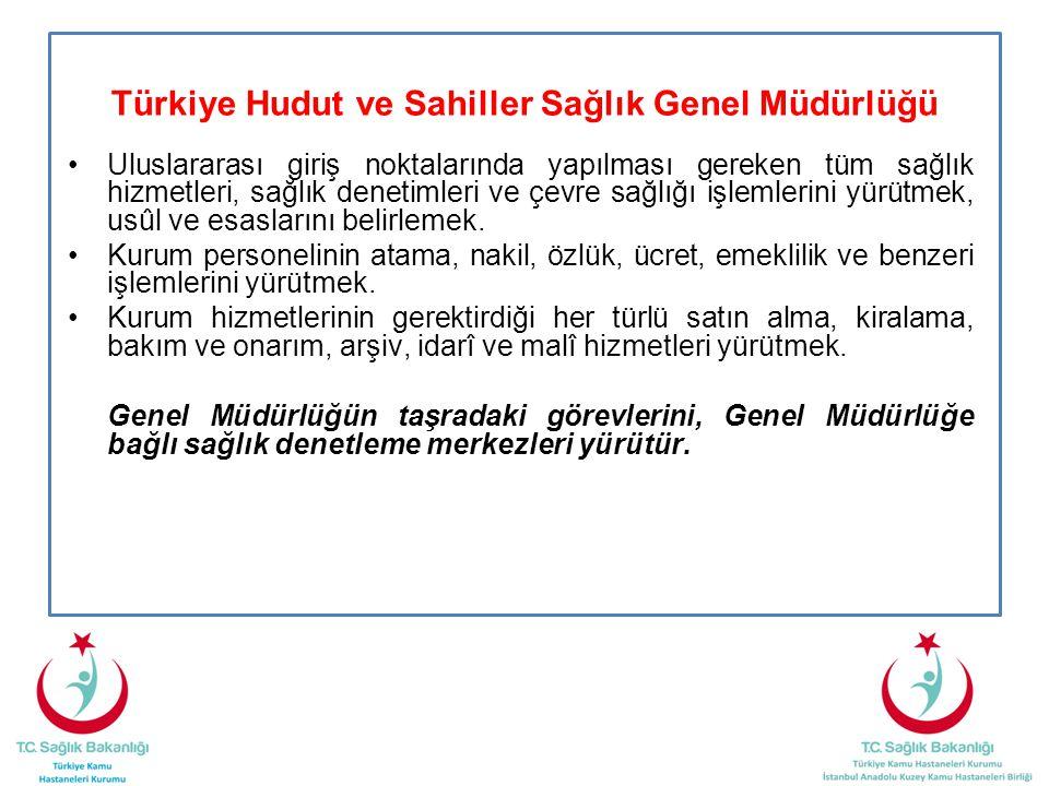 Türkiye Hudut ve Sahiller Sağlık Genel Müdürlüğü •Uluslararası giriş noktalarında yapılması gereken tüm sağlık hizmetleri, sağlık denetimleri ve çevre