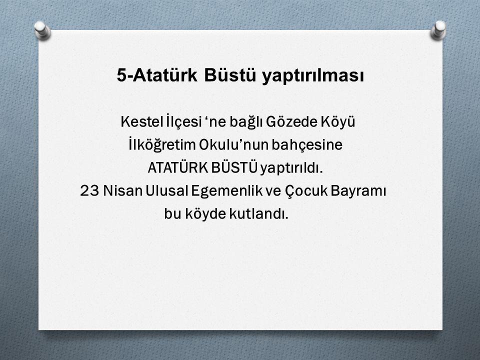 5-Atatürk Büstü yaptırılması Kestel İlçesi 'ne bağlı Gözede Köyü İlköğretim Okulu'nun bahçesine ATATÜRK BÜSTÜ yaptırıldı.
