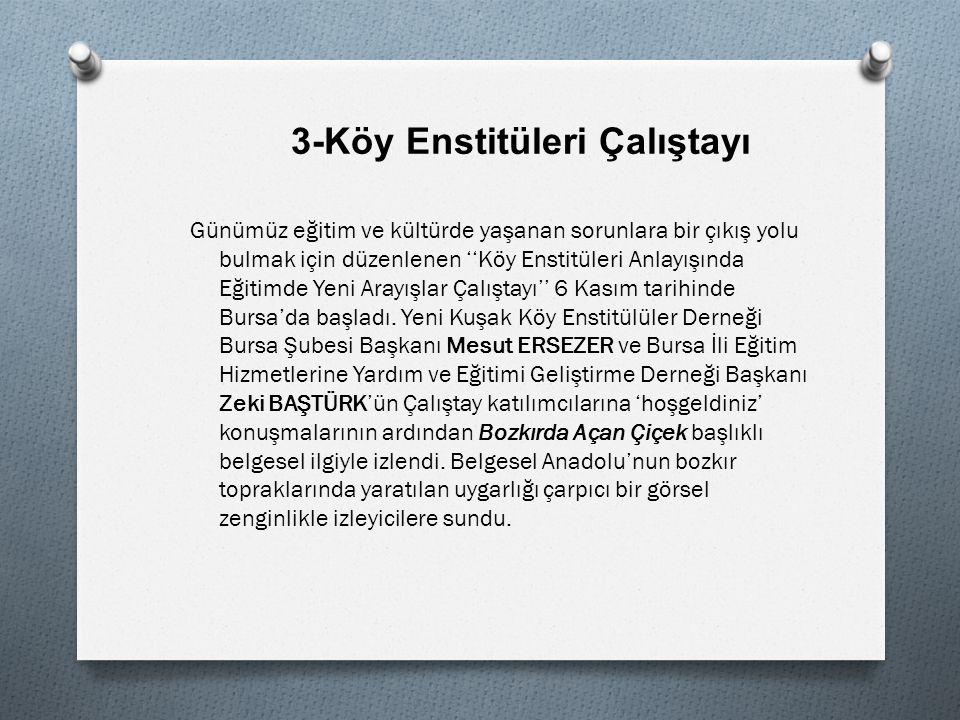 3-Köy Enstitüleri Çalıştayı Günümüz eğitim ve kültürde yaşanan sorunlara bir çıkış yolu bulmak için düzenlenen ''Köy Enstitüleri Anlayışında Eğitimde Yeni Arayışlar Çalıştayı'' 6 Kasım tarihinde Bursa'da başladı.