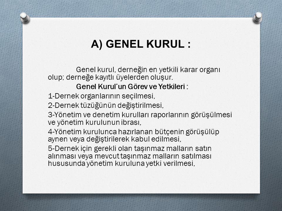 A) GENEL KURUL : Genel kurul, derneğin en yetkili karar organı olup; derneğe kayıtlı üyelerden oluşur.