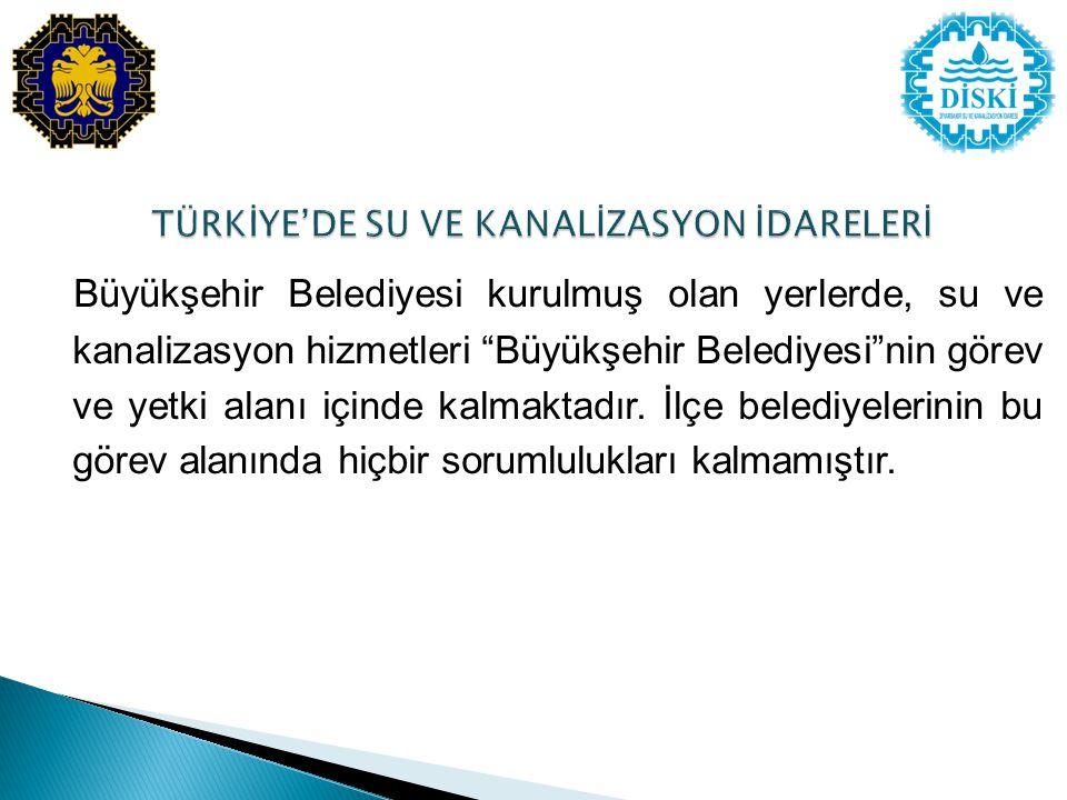 Büyükşehir Belediyesi kurulmuş olan yerlerde, su ve kanalizasyon hizmetleri Büyükşehir Belediyesi nin görev ve yetki alanı içinde kalmaktadır.