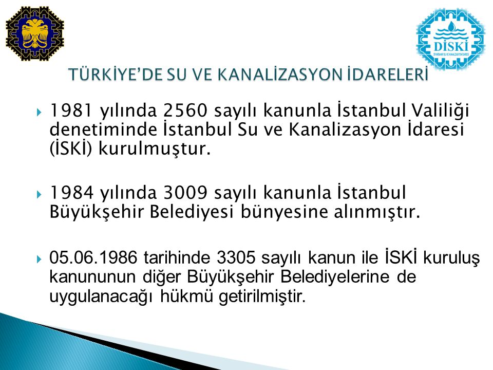  1981 yılında 2560 sayılı kanunla İstanbul Valiliği denetiminde İstanbul Su ve Kanalizasyon İdaresi (İSKİ) kurulmuştur.  1984 yılında 3009 sayılı ka