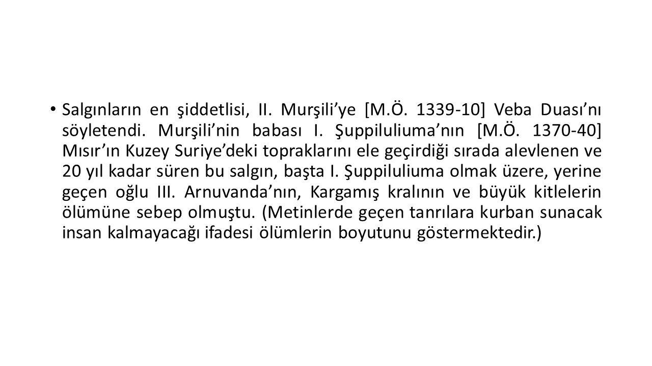 • Salgınların en şiddetlisi, II. Murşili'ye [M.Ö. 1339-10] Veba Duası'nı söyletendi. Murşili'nin babası I. Şuppiluliuma'nın [M.Ö. 1370-40] Mısır'ın Ku