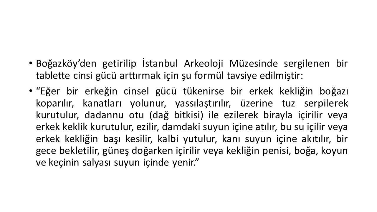 """• Boğazköy'den getirilip İstanbul Arkeoloji Müzesinde sergilenen bir tablette cinsi gücü arttırmak için şu formül tavsiye edilmiştir: • """"Eğer bir erke"""