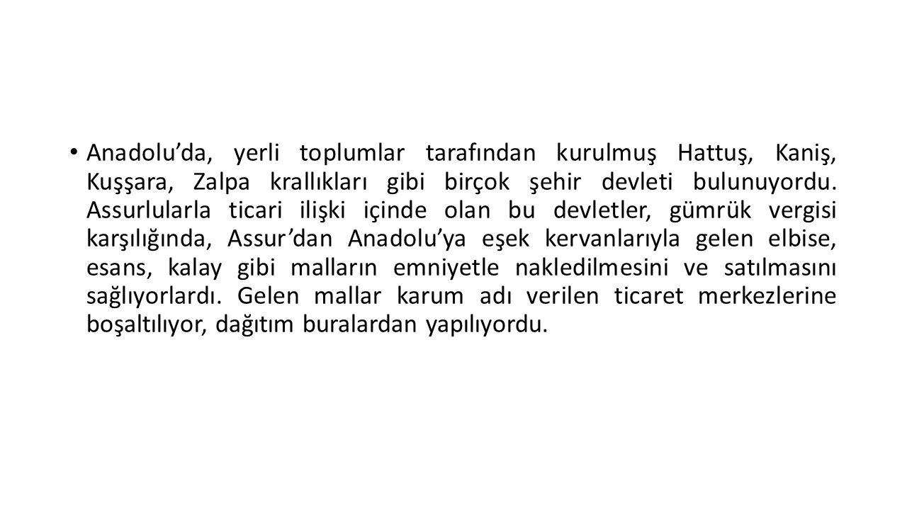 • Anadolu'da, yerli toplumlar tarafından kurulmuş Hattuş, Kaniş, Kuşşara, Zalpa krallıkları gibi birçok şehir devleti bulunuyordu. Assurlularla ticari
