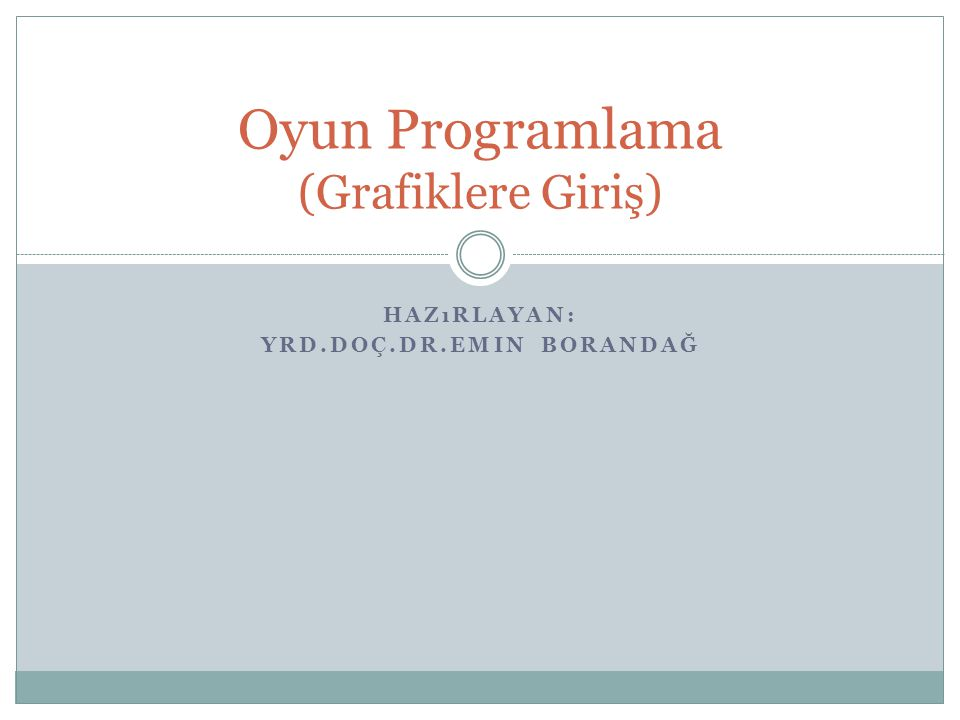 HAZıRLAYAN: YRD.DOÇ.DR.EMIN BORANDAĞ Oyun Programlama (Grafiklere Giriş)