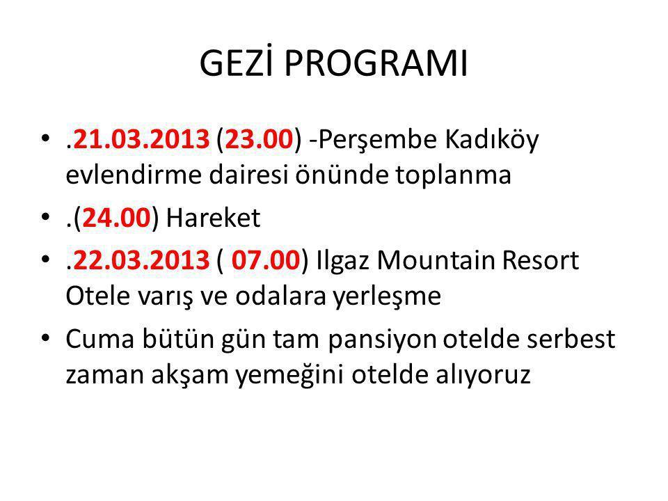 GEZİ PROGRAMI •.21.03.2013 (23.00) -Perşembe Kadıköy evlendirme dairesi önünde toplanma •.(24.00) Hareket •.22.03.2013 ( 07.00) Ilgaz Mountain Resort Otele varış ve odalara yerleşme • Cuma bütün gün tam pansiyon otelde serbest zaman akşam yemeğini otelde alıyoruz