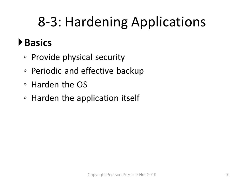 8-3: Hardening Applications  Basics ◦ Provide physical security ◦ Periodic and effective backup ◦ Harden the OS ◦ Harden the application itself Copyright Pearson Prentice-Hall 201010