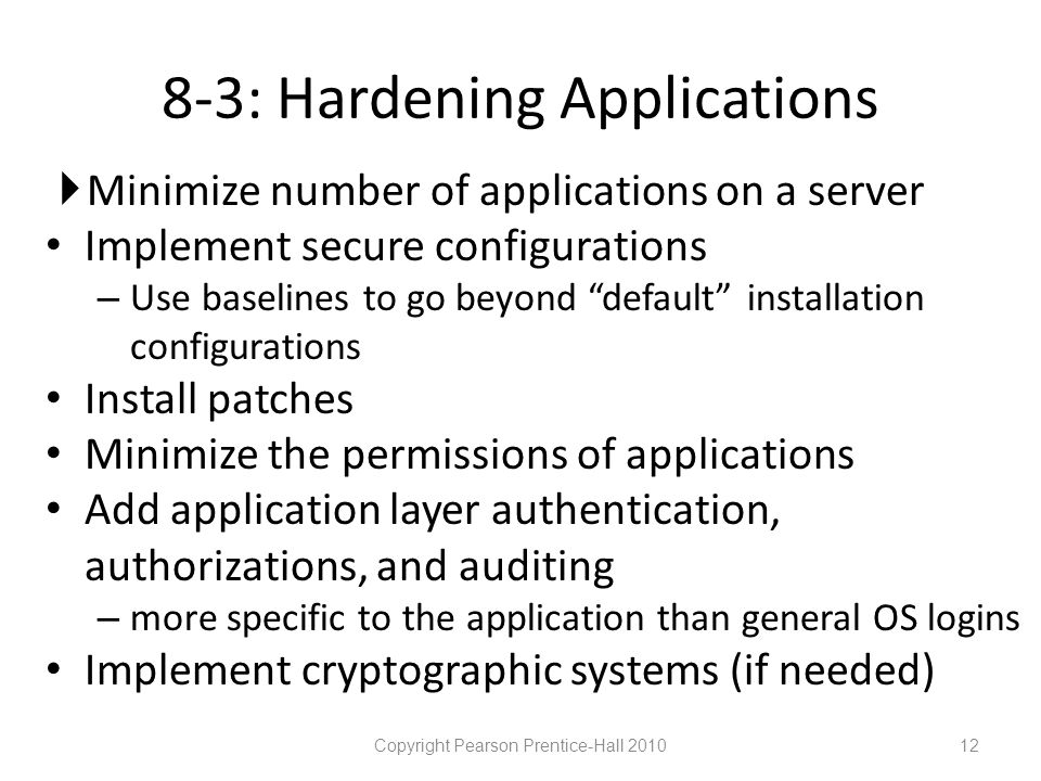 8-3: Hardening Applications  Minimize number of applications on a server • Implement secure configurations – Use baselines to go beyond default installation configurations • Install patches • Minimize the permissions of applications • Add application layer authentication, authorizations, and auditing – more specific to the application than general OS logins • Implement cryptographic systems (if needed) Copyright Pearson Prentice-Hall 201012