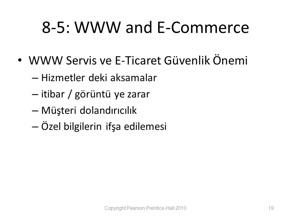 8-5: WWW and E-Commerce • WWW Servis ve E-Ticaret Güvenlik Önemi – Hizmetler deki aksamalar – itibar / görüntü ye zarar – Müşteri dolandırıcılık – Özel bilgilerin ifşa edilemesi Copyright Pearson Prentice-Hall 201019