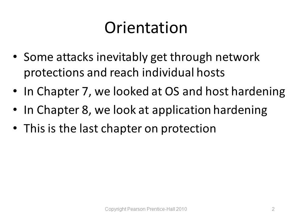 Orientation • Some attacks inevitably get through network protections and reach individual hosts • In Chapter 7, we looked at OS and host hardening • In Chapter 8, we look at application hardening • This is the last chapter on protection Copyright Pearson Prentice-Hall 20102