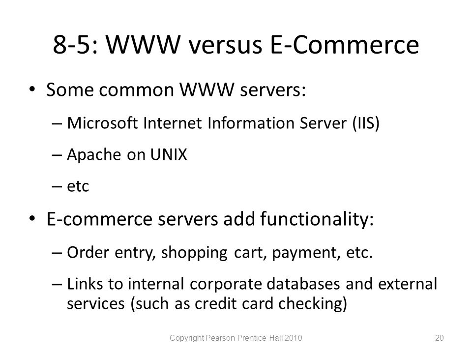 8-5: WWW versus E-Commerce • Some common WWW servers: – Microsoft Internet Information Server (IIS) – Apache on UNIX – etc • E-commerce servers add functionality: – Order entry, shopping cart, payment, etc.