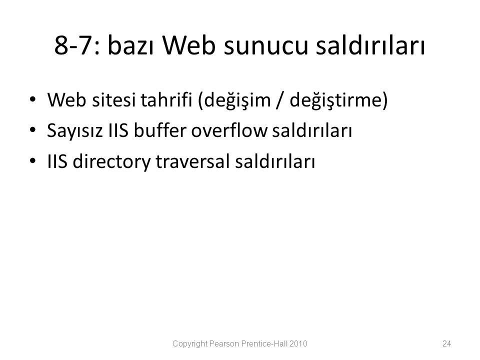 8-7: bazı Web sunucu saldırıları • Web sitesi tahrifi (değişim / değiştirme) • Sayısız IIS buffer overflow saldırıları • IIS directory traversal saldırıları Copyright Pearson Prentice-Hall 201024