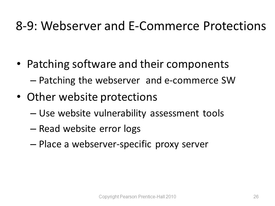 8-9: Webserver and E-Commerce Protections • Patching software and their components – Patching the webserver and e-commerce SW • Other website protections – Use website vulnerability assessment tools – Read website error logs – Place a webserver-specific proxy server Copyright Pearson Prentice-Hall 201026