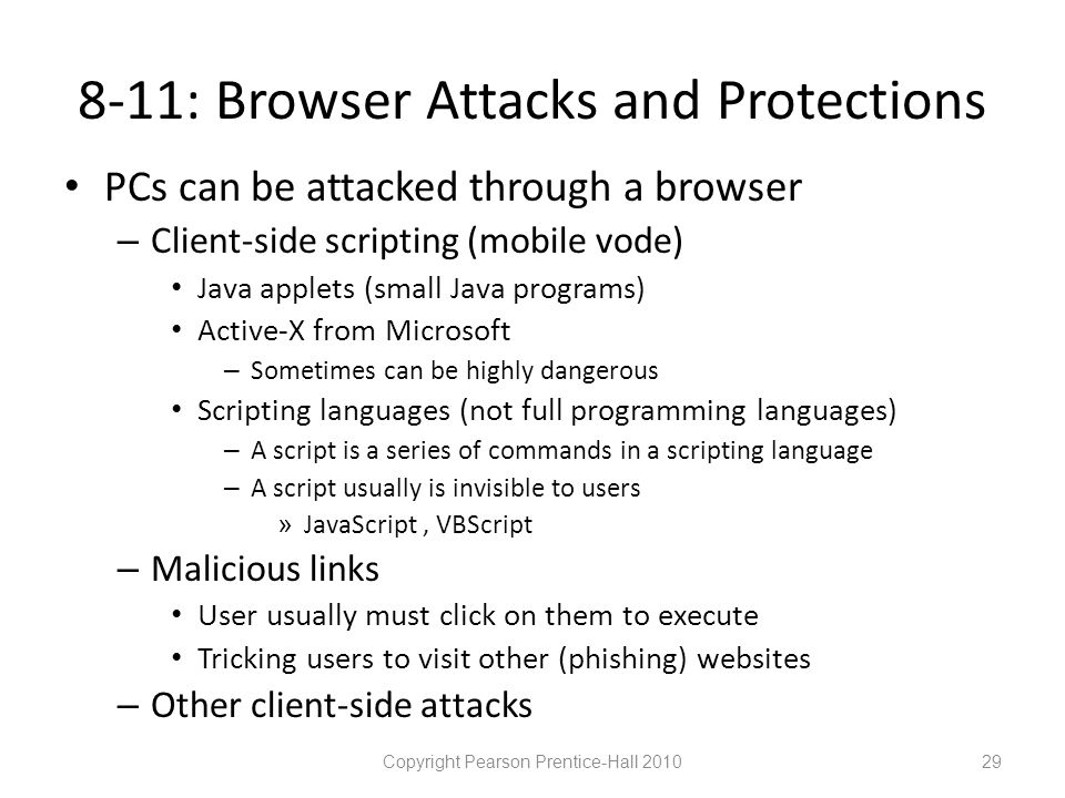 8-11: Browser Attacks and Protections • PCs can be attacked through a browser – Client-side scripting (mobile vode) • Java applets (small Java programs) • Active-X from Microsoft – Sometimes can be highly dangerous • Scripting languages (not full programming languages) – A script is a series of commands in a scripting language – A script usually is invisible to users » JavaScript, VBScript – Malicious links • User usually must click on them to execute • Tricking users to visit other (phishing) websites – Other client-side attacks Copyright Pearson Prentice-Hall 201029