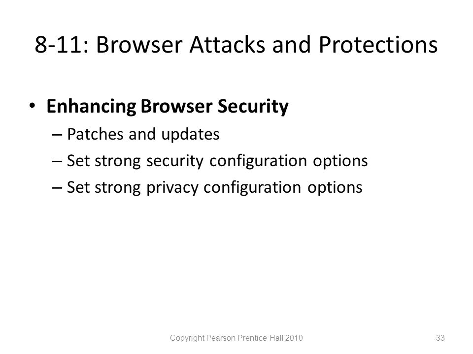 8-11: Browser Attacks and Protections • Enhancing Browser Security – Patches and updates – Set strong security configuration options – Set strong privacy configuration options Copyright Pearson Prentice-Hall 201033