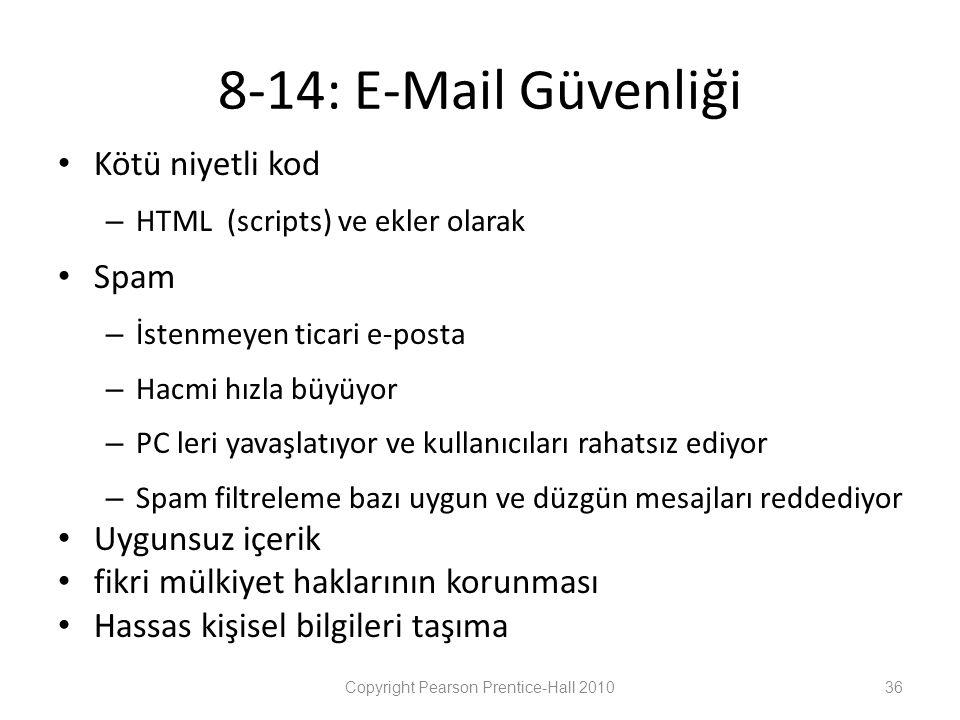 8-14: E-Mail Güvenliği • Kötü niyetli kod – HTML (scripts) ve ekler olarak • Spam – İstenmeyen ticari e-posta – Hacmi hızla büyüyor – PC leri yavaşlatıyor ve kullanıcıları rahatsız ediyor – Spam filtreleme bazı uygun ve düzgün mesajları reddediyor • Uygunsuz içerik • fikri mülkiyet haklarının korunması • Hassas kişisel bilgileri taşıma Copyright Pearson Prentice-Hall 201036