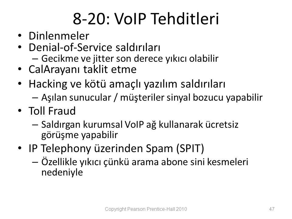 8-20: VoIP Tehditleri • Dinlenmeler • Denial-of-Service saldırıları – Gecikme ve jitter son derece yıkıcı olabilir • CalArayanı taklit etme • Hacking ve kötü amaçlı yazılım saldırıları – Aşılan sunucular / müşteriler sinyal bozucu yapabilir • Toll Fraud – Saldırgan kurumsal VoIP ağ kullanarak ücretsiz görüşme yapabilir • IP Telephony üzerinden Spam (SPIT) – Özellikle yıkıcı çünkü arama abone sini kesmeleri nedeniyle Copyright Pearson Prentice-Hall 201047