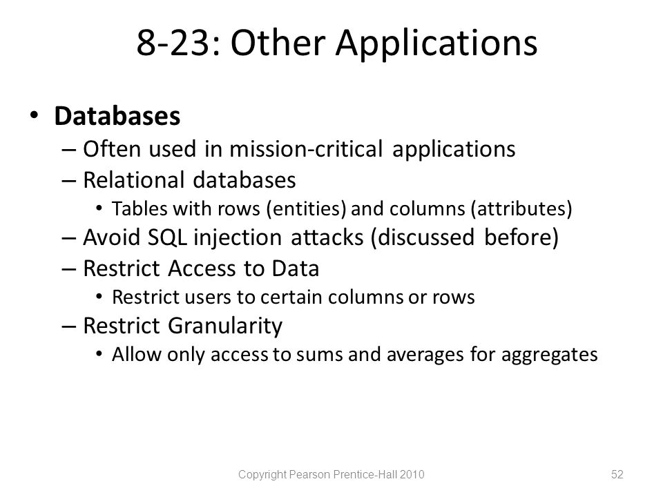 8-23: Other Applications • Databases – Often used in mission-critical applications – Relational databases • Tables with rows (entities) and columns (attributes) – Avoid SQL injection attacks (discussed before) – Restrict Access to Data • Restrict users to certain columns or rows – Restrict Granularity • Allow only access to sums and averages for aggregates Copyright Pearson Prentice-Hall 201052