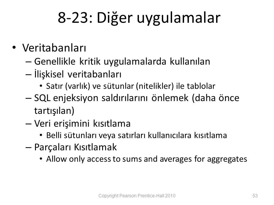 8-23: Diğer uygulamalar • Veritabanları – Genellikle kritik uygulamalarda kullanılan – İlişkisel veritabanları • Satır (varlık) ve sütunlar (nitelikler) ile tablolar – SQL enjeksiyon saldırılarını önlemek (daha önce tartışılan) – Veri erişimini kısıtlama • Belli sütunları veya satırları kullanıcılara kısıtlama – Parçaları Kısıtlamak • Allow only access to sums and averages for aggregates Copyright Pearson Prentice-Hall 201053