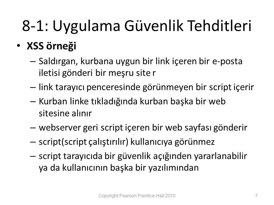 8-1: Uygulama Güvenlik Tehditleri • XSS örneği – Saldırgan, kurbana uygun bir link içeren bir e-posta iletisi gönderi bir meşru site r – link tarayıcı penceresinde görünmeyen bir script içerir – Kurban linke tıkladığında kurban başka bir web sitesine alınır – webserver geri script içeren bir web sayfası gönderir – script(script çalıştırılır) kullanıcıya görünmez – script tarayıcıda bir güvenlik açığınden yararlanabilir ya da kullanıcının başka bir yazılımından Copyright Pearson Prentice-Hall 20107