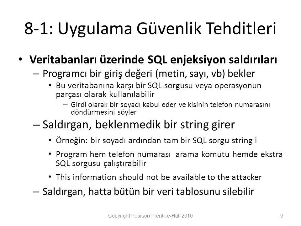 8-1: Uygulama Güvenlik Tehditleri • Veritabanları üzerinde SQL enjeksiyon saldırıları – Programcı bir giriş değeri (metin, sayı, vb) bekler • Bu veritabanına karşı bir SQL sorgusu veya operasyonun parçası olarak kullanılabilir – Girdi olarak bir soyadı kabul eder ve kişinin telefon numarasını döndürmesini söyler – Saldırgan, beklenmedik bir string girer • Örneğin: bir soyadı ardından tam bir SQL sorgu string i • Program hem telefon numarası arama komutu hemde ekstra SQL sorgusu çalıştırabilir • This information should not be available to the attacker – Saldırgan, hatta bütün bir veri tablosunu silebilir Copyright Pearson Prentice-Hall 20109