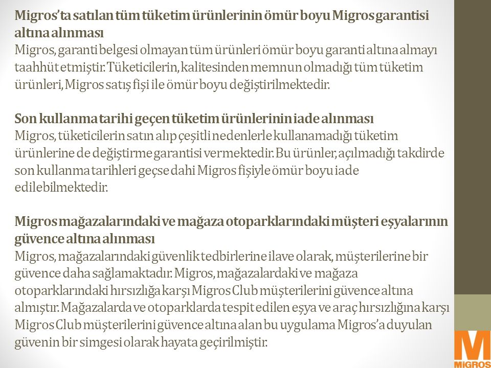 Migros'ta satılan tüm tüketim ürünlerinin ömür boyu Migros garantisi altına alınması Migros, garanti belgesi olmayan tüm ürünleri ömür boyu garanti al