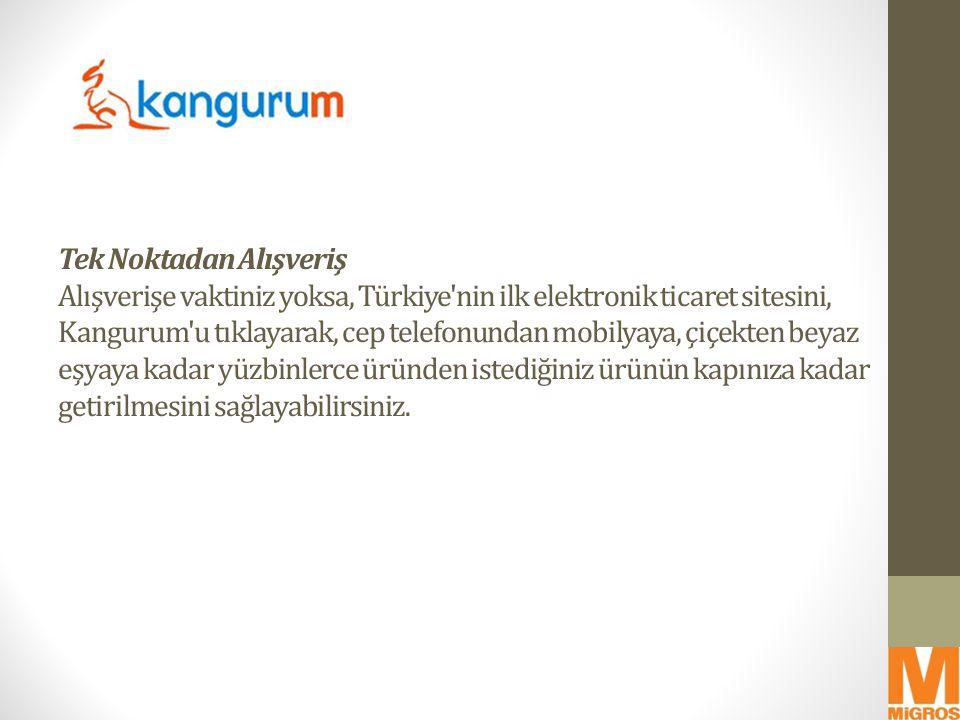 Tek Noktadan Alışveriş Alışverişe vaktiniz yoksa, Türkiye'nin ilk elektronik ticaret sitesini, Kangurum'u tıklayarak, cep telefonundan mobilyaya, çiçe