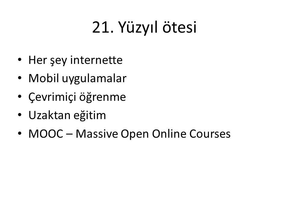 21. Yüzyıl ötesi • Her şey internette • Mobil uygulamalar • Çevrimiçi öğrenme • Uzaktan eğitim • MOOC – Massive Open Online Courses