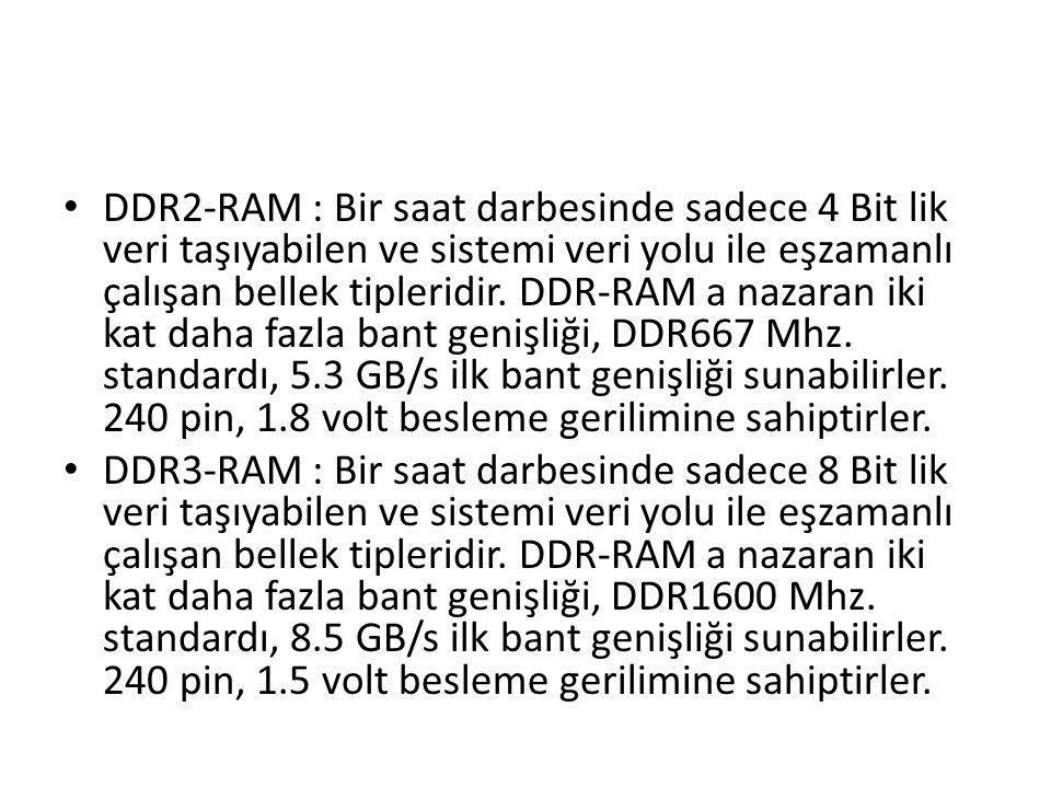 • DDR2-RAM : Bir saat darbesinde sadece 4 Bit lik veri taşıyabilen ve sistemi veri yolu ile eşzamanlı çalışan bellek tipleridir. DDR-RAM a nazaran iki