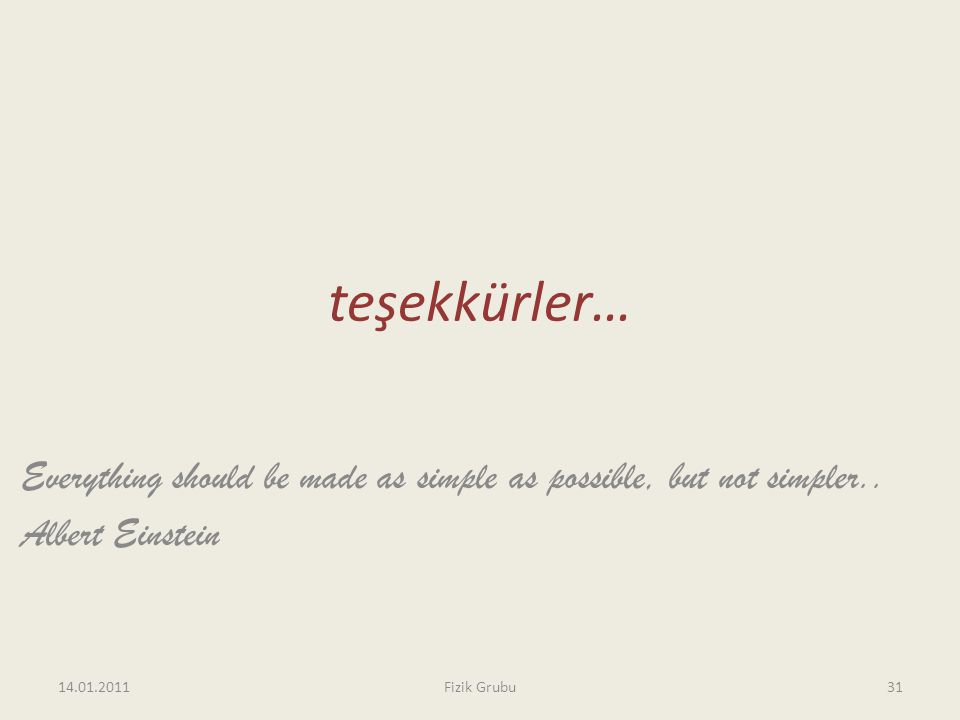 teşekkürler… Everything should be made as simple as possible, but not simpler.. Albert Einstein 14.01.2011Fizik Grubu31